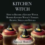 Kitchen Witch: How to Become a Kitchen Witch.Modern Kitchen Witch's Toolkit.Recipes, Spells and Rituals., Abigail Bailey