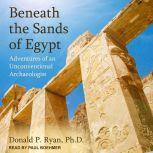Beneath the Sands of Egypt Adventures of an Unconventional Archaeologist, Donald P. Ryan