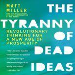 The Tyranny of Dead Ideas Revolutionary Thinking for a New Age of Prosperity, Matt Miller