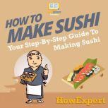 How To Make Sushi Your Step By Step Guide To Making Sushi, HowExpert