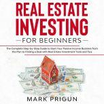Real Estate Investing for Beginners The Complete Step-by-Step Guide to Start Your Passive Income Business from the Plan to Finding a Deal with Real Estate Investment Tools and Tips, Mark Prigun