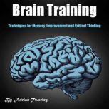 Brain Training Techniques for Memory Improvement and Critical Thinking, Adrian Tweeley