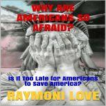 Why Are Americans So Afraid? Is It Too late for Americans to Save America?, Raymoni Love