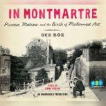 In Montmartre Picasso, Matisse and the Birth of Modernist Art, Sue Roe