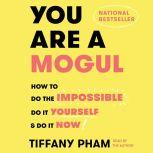 You Are a Mogul How to Do the Impossible, Do It Yourself, and Do It Now, Tiffany Pham