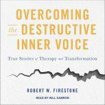 Overcoming the Destructive Inner Voice True Stories of Therapy and Transformation, Robert W. Firestone