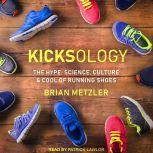 Kicksology The Hype, Science, Culture & Cool of Running Shoes, Brian Metzler