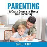 Parenting: A Crash Course in Stress Free Parenting, Paul J. Karp