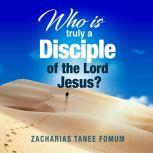 Who Is Truly a Disciple of The Lord Jesus? The 9 Conditions of Becoming And Continuing as a Disciple, Zacharias Tanee Fomum