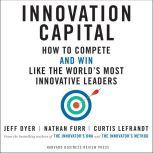 Innovation Capital How to Compete - and Win - Like the World's Most Innovative Leaders, Jeff Dyer