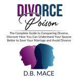 Divorce Poison: The Complete Guide to Conquering Divorce, Discover How You Can Understand Your Spouse Better to Save Your Marriage and Avoid Divorce, D.B. Mace