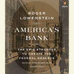 America's Bank The Epic Struggle to Create the Federal Reserve, Roger Lowenstein