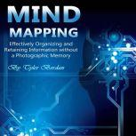 Mind Mapping Effectively Organizing and Retaining Information Without a Photographic Memory, Tyler Bordan