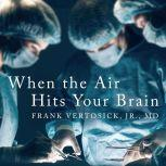 When the Air Hits Your Brain Tales from Neurosurgery, Jr. Vertosick
