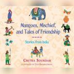 Mangoes, Mischief, and Tales of Friendship Stories from India, Chitra Soundar