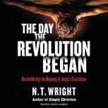The Day the Revolution Began Reconsidering the Meaning of Jesus's Crucifixion, N. T. Wright
