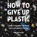 How to Give Up Plastic A Guide to Changing the World, One Plastic Bottle at a Time, Will McCallum