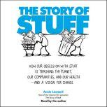 The Story of Stuff How Our Obsession with Stuff is Trashing the Planet, Our Communities, and Our Health-and a Vision for Change, Annie Leonard
