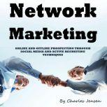 Network Marketing Online and Offline Prospecting Through Social Media and Active Recruiting Techniques, Charles Jensen