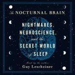 The Nocturnal Brain Nightmares, Neuroscience, and the Secret World of Sleep, Dr. Guy Leschziner