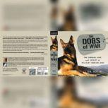 The Dogs of War The Courage, Love, and Loyalty of Military Working Dogs, Lisa Rogak