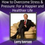 How to Overcome Stress and Pressure For a Happier and Healtheir Life, Dr. Larry Iverson