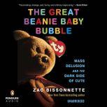 The Great Beanie Baby Bubble Mass Delusion and the Dark Side of Cute, Zac Bissonnette