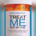 Treat Me, Not My Age A Doctor's Guide to Getting the Best Care as You or a Loved One Gets Older, MD Lachs