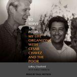 To Serve the People My Life Organizing with Cesar Chavez and the Poor, LeRoy Chatfield