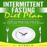 Intermittent Fasting Diet Plan How to Master the Act of Fasting for a Better Body, J. Steele