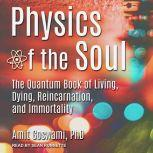 Physics of the Soul The Quantum Book of Living, Dying, Reincarnation, and Immortality, PhD Goswami