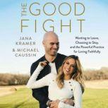 The Good Fight Wanting to Leave, Choosing to Stay, and the Powerful Practice for Loving Faithfully, Jana Kramer