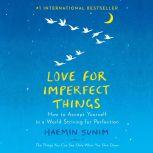 Love for Imperfect Things How to Accept Yourself in a World Striving for Perfection, Haemin Sunim