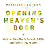 Opening Heaven's Door What the Dying May Be Trying to Tell Us About Where They're Going, Patricia Pearson