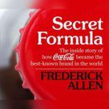 Secret Formula The Inside Story of How Coca-Cola Became the Best-Known Brand in the World, Frederick Allen
