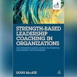 Strength-Based Leadership Coaching in Organizations An Evidence-Based Guide to Positive Leadership Development, Doug MacKie
