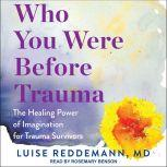 Who You Were Before Trauma The Healing Power of Imagination for Trauma Survivors, Luise Reddemann