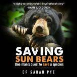 Saving Sun Bears One man's quest to save a species, Dr Sarah Pye