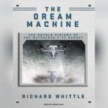 The Dream Machine The Untold History of the Notorious V-22 Osprey, Richard Whittle