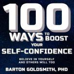 100 Ways to Boost Your Self-Confidence Believe In Yourself and Others Will Too, PhD Goldsmith