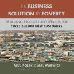 The Business Solution to Poverty Designing Products and Services for Three Billion New Customers, Paul Polak and Mal Warwick