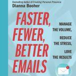 Faster, Fewer, Better Emails Manage the Volume, Reduce the Stress, Love the Results, Dianna Booher