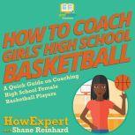 How To Coach Girls' High School Basketball A Quick Guide on Coaching High School Female Basketball Players, HowExpert