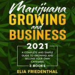 Marijuana  GROWING AND BUSINESS 2021 A Complete and Simple Guide to Growing and Selling Your Own Cannabis (3 BOOKS), Elia Friedenthal