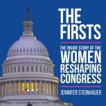 The Firsts The Inside Story of the Women Reshaping Congress, Jennifer Steinhauer