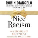 Nice Racism How Progressive White People Perpetuate Racial Harm, Robin DiAngelo