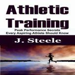 Athletic Training Peak Performance Secrets Every Aspiring Athlete Should Know, J. Steele