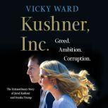 Kushner, Inc. Greed. Ambition. Corruption. The Extraordinary Story of Jared Kushner and Ivanka Trump, Vicky Ward