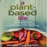 A Plant-Based Life Your Complete Guide to Great Food, Radiant Health, Boundless Energy, and a Better Body, Micaela Cook Karlsen