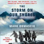 The Storm on Our Shores One Island, Two Soldiers, and the Forgotten Battle of World War II, Mark Obmascik